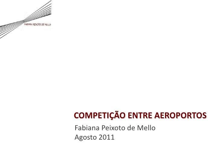 COMPETIÇÃO ENTRE AEROPORTOS<br />Fabiana Peixoto de Mello<br />Agosto 2011<br />