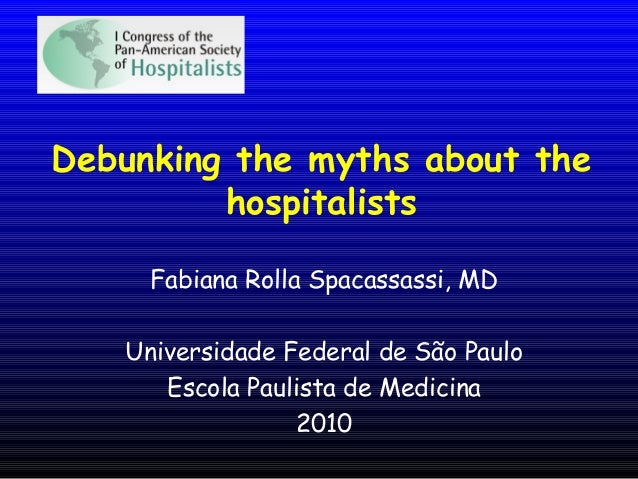 Debunking the myths about the hospitalists Fabiana Rolla Spacassassi, MD Universidade Federal de São Paulo Escola Paulista...