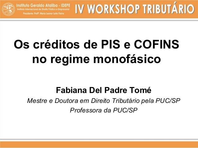 Os créditos de PIS e COFINSno regime monofásicoFabiana Del Padre ToméMestre e Doutora em Direito Tributário pela PUC/SPPro...