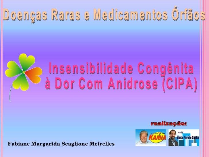 Doenças Raras e Medicamentos Órfãos realização: Insensibilidade Congênita à Dor Com Anidrose (CIPA) Fabiane Margarida Scag...