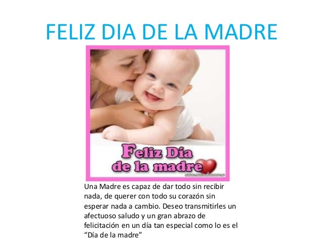 FELIZ DIA DE LA MADRE Una Madre es capaz de dar todo sin recibir nada, de querer con todo su corazón sin esperar nada a ca...