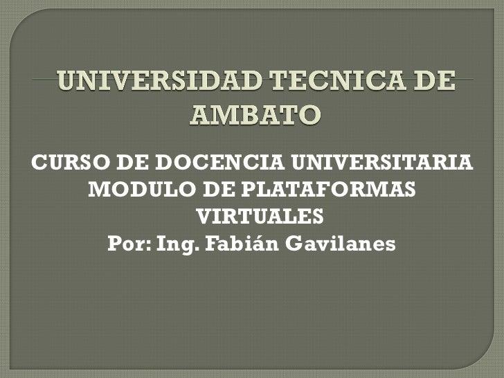 CURSO DE DOCENCIA UNIVERSITARIA    MODULO DE PLATAFORMAS             VIRTUALES     Por: Ing. Fabián Gavilanes