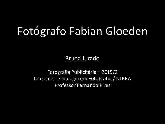 Fotógrafo Fabian Gloeden Bruna Jurado Fotografia Publicitária – 2015/2 Curso de Tecnologia em Fotografia / ULBRA Professor...