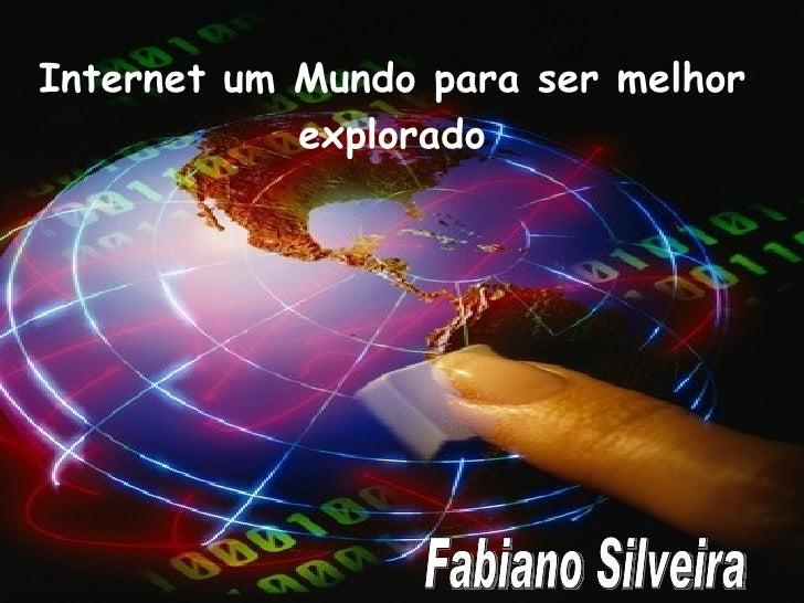Internet  um mundo a ser melhor explorado Internet um Mundo para ser melhor explorado Fabiano Silveira