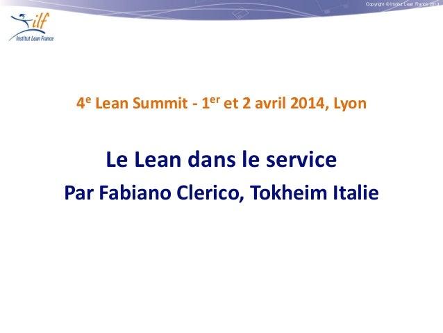 Copyright © Institut Lean France 2013 4e Lean Summit - 1er et 2 avril 2014, Lyon Le Lean dans le service Par Fabiano Cleri...