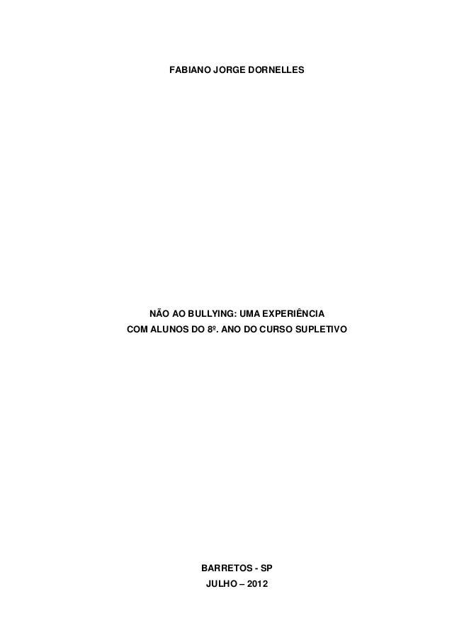 FABIANO JORGE DORNELLES    NÃO AO BULLYING: UMA EXPERIÊNCIACOM ALUNOS DO 8º. ANO DO CURSO SUPLETIVO             BARRETOS -...