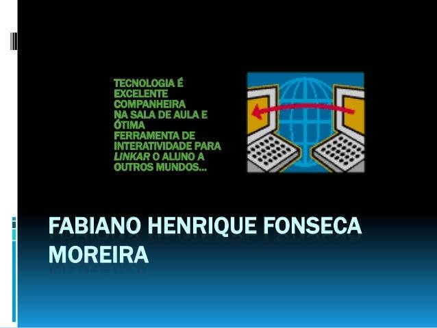 FABIANO HENRIQUE FONSECA MOREIRA TECNOLOGIA É EXCELENTE COMPANHEIRA NA SALA DE AULA E ÓTIMA FERRAMENTA DE INTERATIVIDADE P...
