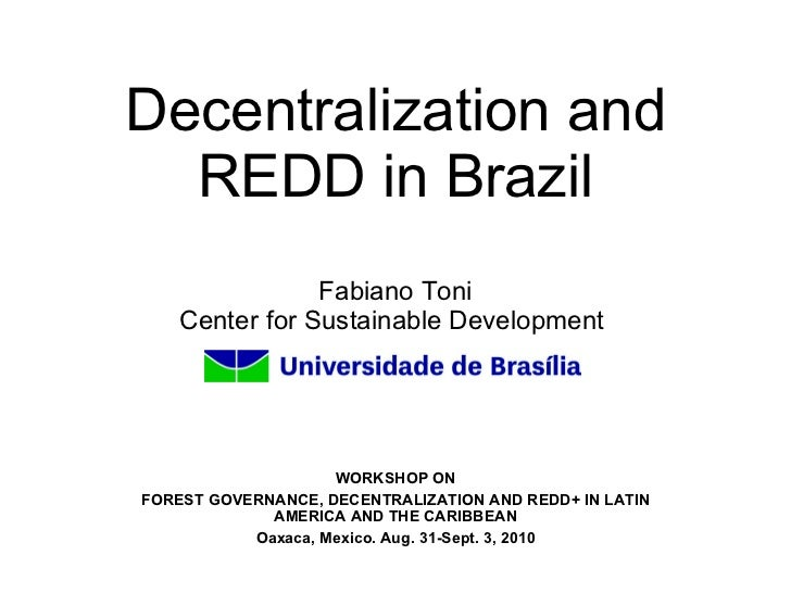 Decentralization and REDD in Brazil Fabiano Toni Center for Sustainable Development    WORKSHOP ON FOREST GOVERNANCE, DECE...
