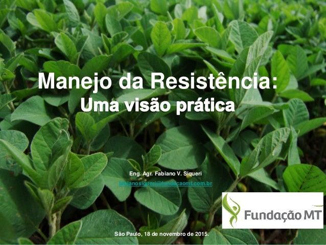 São Paulo, 18 de novembro de 2015. Manejo da Resistência: Eng. Agr. Fabiano V. Siqueri fabianosiqueri@fundacaomt.com.br