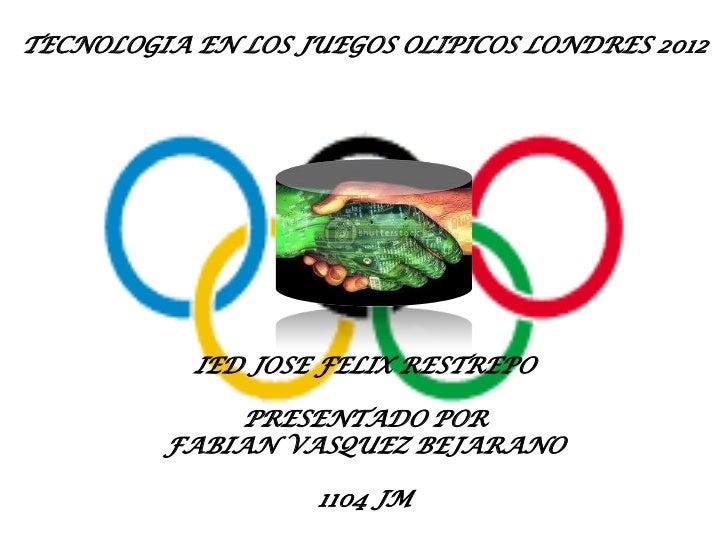 TECNOLOGIA EN LOS JUEGOS OLIPICOS LONDRES 2012           IED JOSE FELIX RESTREPO              PRESENTADO POR         FABIA...