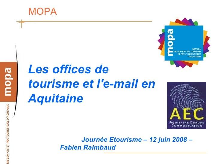 MOPA     Les offices de tourisme et l'e-mail en Aquitaine                Journée Etourisme – 12 juin 2008 –        Fabien ...