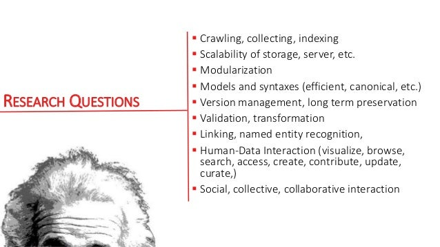 RESEARCH QUESTIONS  Crawling, collecting, indexing  Scalability of storage, server, etc.  Modularization  Models and s...