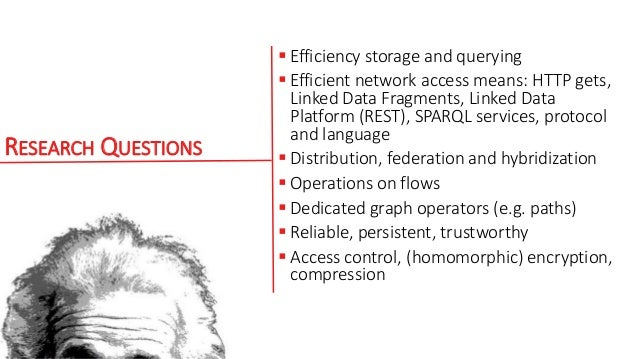RESEARCH QUESTIONS  Efficiency storage and querying  Efficient network access means: HTTP gets, Linked Data Fragments, L...