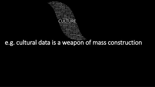 e.g. cultural data is a weapon of mass construction