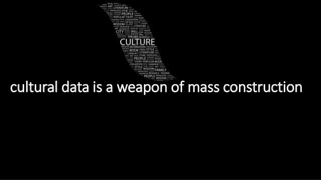 cultural data is a weapon of mass construction