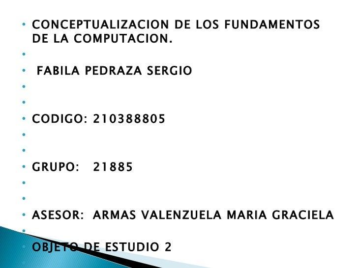 <ul><li>CONCEPTUALIZACION DE LOS FUNDAMENTOS DE LA COMPUTACION. </li></ul><ul><li> </li></ul><ul><li> FABILA PEDRAZA SER...