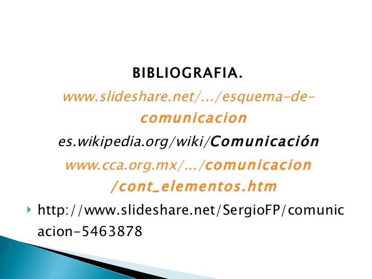 <ul><li>BIBLIOGRAFIA. </li></ul><ul><li>www.slideshare.net/.../esquema-de- comunicacion </li></ul><ul><li>es.wikipedia.org...