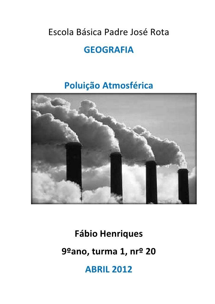 Escola Básica Padre José Rota        GEOGRAFIA   Poluição Atmosférica      Fábio Henriques   9ºano, turma 1, nrº 20       ...