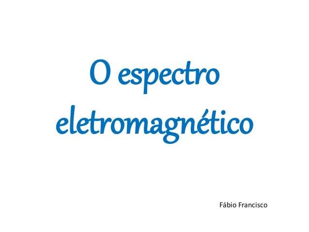 O espectro eletromagnético Fábio Francisco