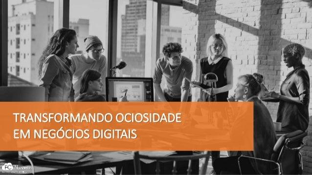 TRANSFORMANDO OCIOSIDADE EM NEGÓCIOS DIGITAIS