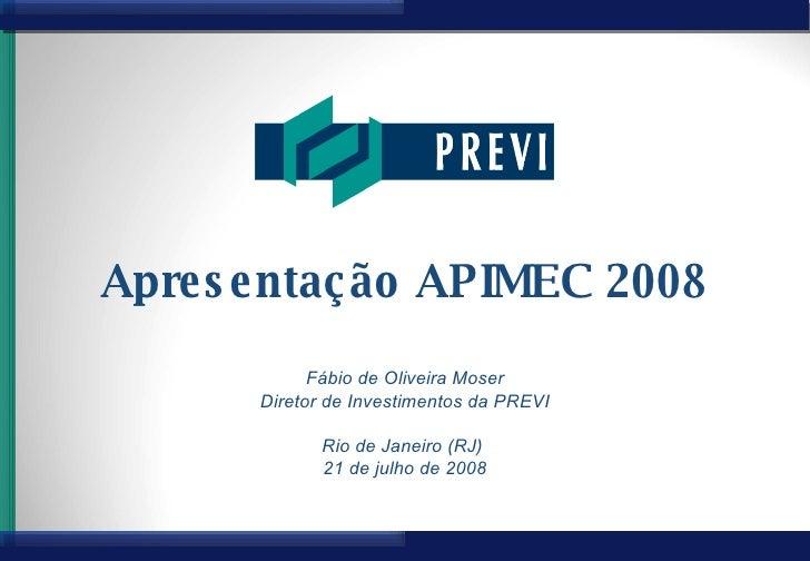Apresentação APIMEC 2008 Fábio de Oliveira Moser Diretor de Investimentos da PREVI Rio de Janeiro (RJ)  21 de julho de 2008