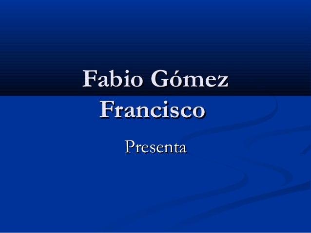 Fabio Gómez Francisco Presenta