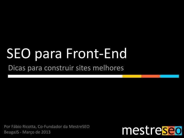 SEO para Front-End  Dicas para construir sites melhoresPor Fábio Ricotta, Co-Fundador da MestreSEOBeagaJS - Março de 2013