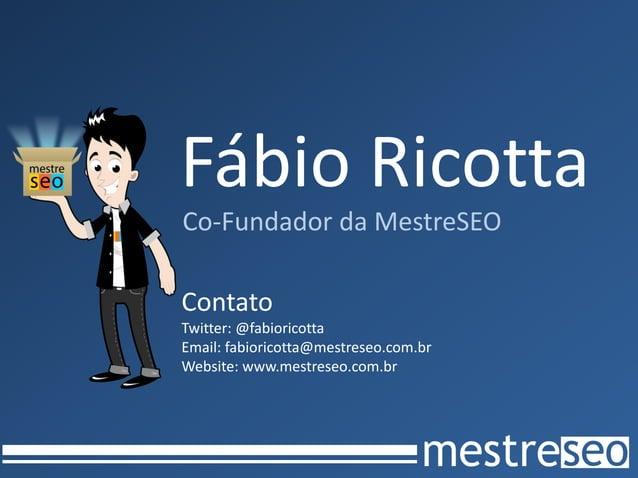 Fábio RicottaCo-Fundador da MestreSEOContatoTwitter: @fabioricottaEmail: fabioricotta@mestreseo.com.brWebsite: www.mestres...