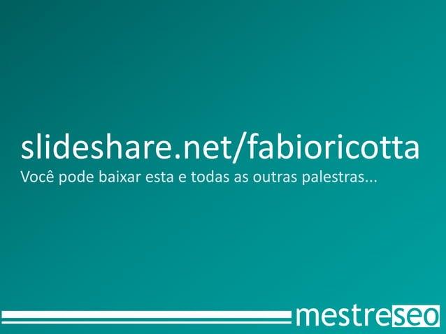 slideshare.net/fabioricottaVocê pode baixar esta e todas as outras palestras...