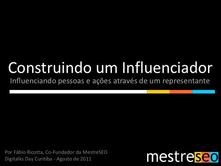 Construindo um Influenciador  Influenciando pessoas e ações através de um representantePor Fábio Ricotta, Co-Fundador da M...