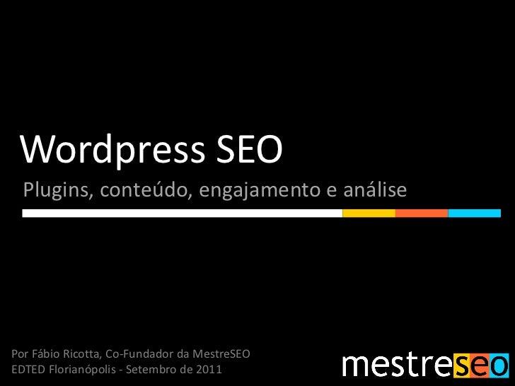 Wordpress SEO  Plugins, conteúdo, engajamento e análisePor Fábio Ricotta, Co-Fundador da MestreSEOEDTED Florianópolis - Se...