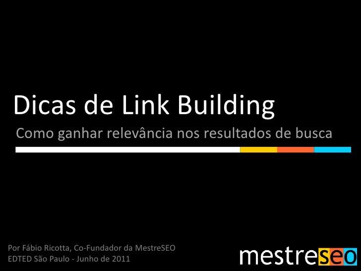 Dicas de Link Building<br />Como ganhar relevância nos resultados de busca<br />Por Fábio Ricotta, Co-Fundador da MestreSE...