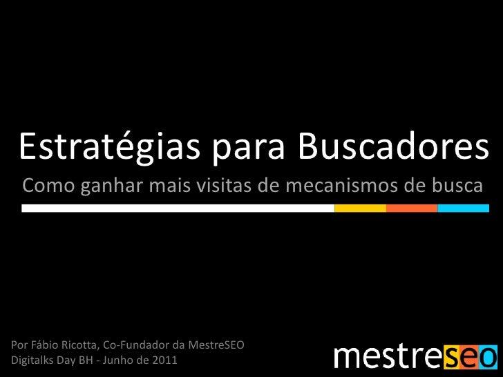 Estratégias para Buscadores<br />Como ganhar mais visitas de mecanismos de busca<br />Por Fábio Ricotta, Co-Fundador da Me...