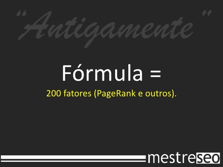"""""""Antigamente""""<br />Fórmula =200 fatores (PageRank e outros).<br />"""