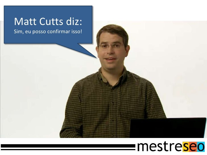 Matt Cutts diz:<br />Sim, eu posso confirmar isso!<br />