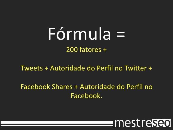 Fórmula =200 fatores + Tweets + Autoridade do Perfil no Twitter +FacebookShares + Autoridade do Perfil no Facebook.<br />