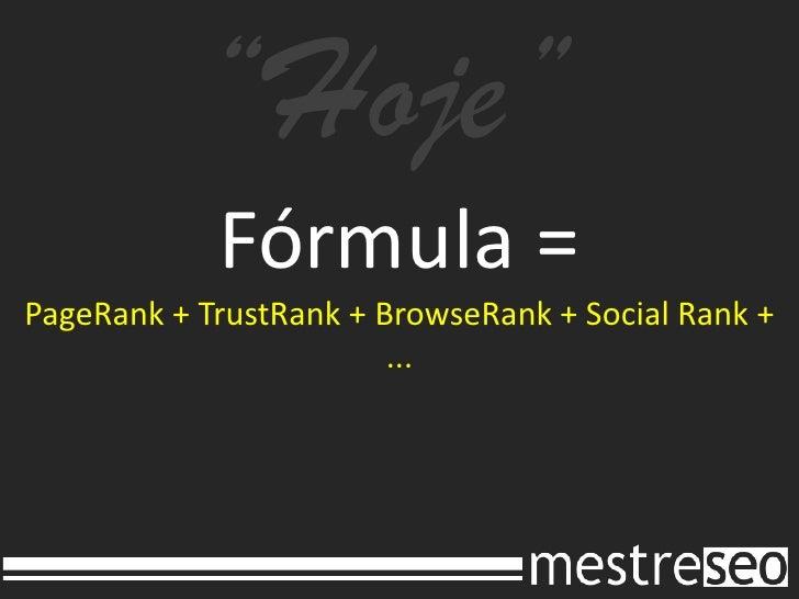 """Hoje""<br />Fórmula =PageRank + TrustRank + BrowseRank + Social Rank + ...<br />"