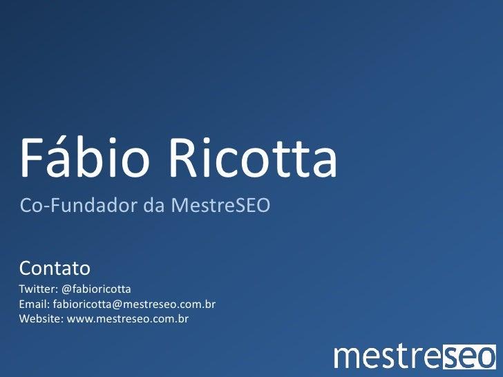 Fábio Ricotta<br />Co-Fundador da MestreSEO<br />Contato<br />Twitter: @fabioricotta<br />Email: fabioricotta@mestreseo.co...