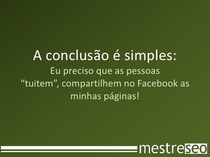 """A conclusão é simples: Eu preciso que as pessoas """"tuitem"""", compartilhem no Facebook as minhas páginas!<br />"""