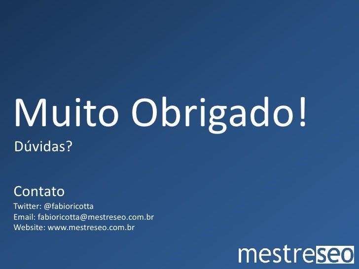 Muito Obrigado!<br />Dúvidas?<br />Contato<br />Twitter: @fabioricotta<br />Email: fabioricotta@mestreseo.com.br<br />Webs...