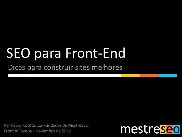 SEO para Front-End  Dicas para construir sites melhoresPor Fábio Ricotta, Co-Fundador da MestreSEOFront In Sampa - Novembr...