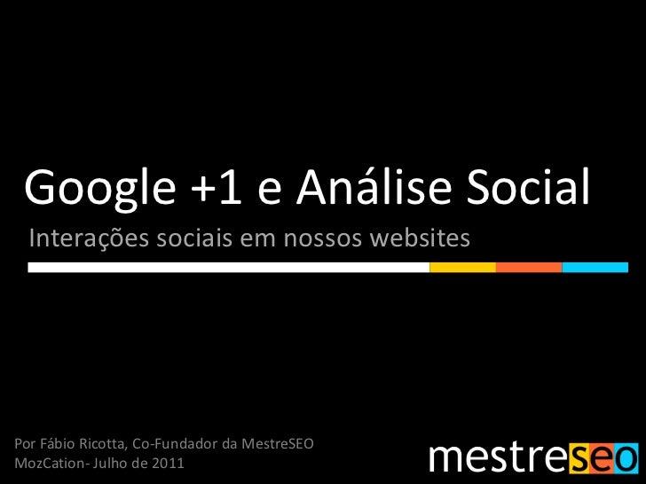 Google +1 e Análise Social<br />Interações sociais em nossos websites<br />Por Fábio Ricotta, Co-Fundador da MestreSEO<br ...