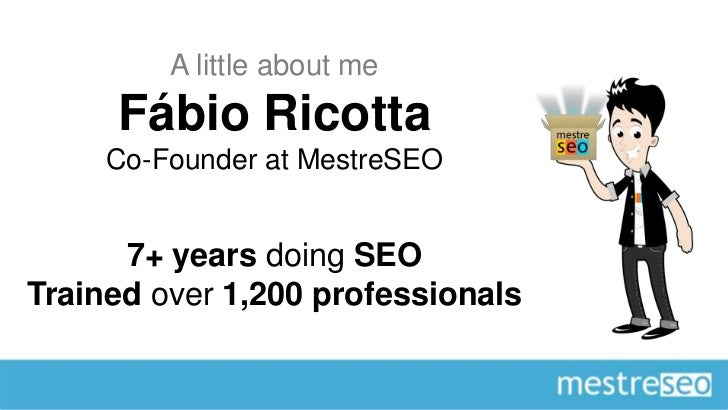 A little about me     Fábio Ricotta     Co-Founder at MestreSEO      7+ years doing SEOTrained over 1,200 professionals