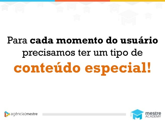 1 Para cada momento do usuário precisamos ter um tipo de conteúdo especial!
