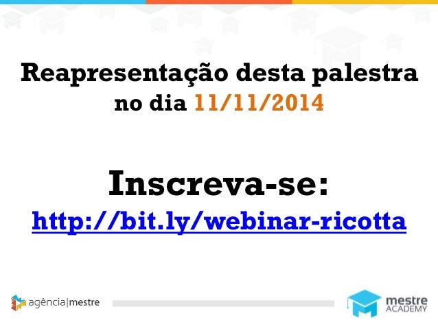 1 Reapresentação desta palestra no dia 11/11/2014 Inscreva-se: http://bit.ly/webinar-ricotta