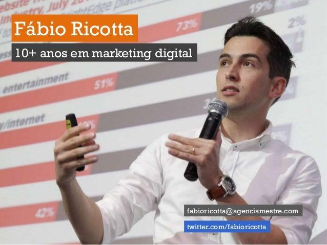 1 Fábio Ricotta 10+ anos em marketing digital fabioricotta@agenciamestre.com twitter.com/fabioricotta