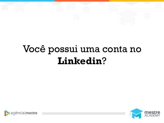 1 Você possui uma conta no Linkedin?