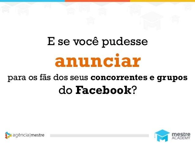 1 E se você pudesse anunciar para os fãs dos seus concorrentes e grupos do Facebook?