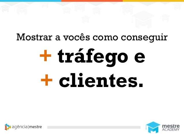 1 Mostrar a vocês como conseguir + tráfego e + clientes.