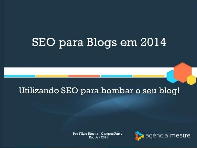 SEO para Blogs em 2014 Utilizando SEO para bombar o seu blog! Por Fábio Ricotta - Campus Party - Recife - 2013